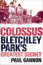 Colossus: Bletchley Park's Last Secret ebook by Paul Gannon