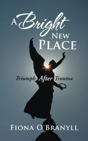 A Bright New Place - Triumph After Trauma ebook by Fiona O'Branyll