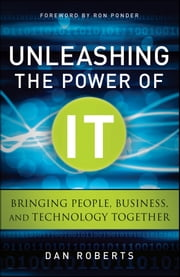 Unleashing the Power of IT - Bringing People, Business, and Technology Together ebook by Dan Roberts