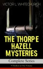 THE THORPE HAZELL MYSTERIES – Complete Series: 9 Thrillers in One Volume ebook by Victor L. Whitechurch