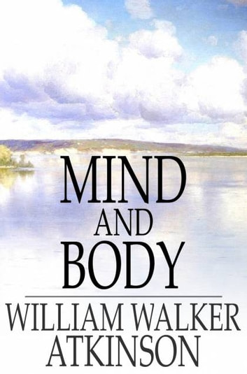 Mind and Body - Or, Mental States and Physical Conditions ebook by William Walker Atkinson
