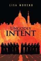 UNGODLY INTENT ebook by Lisa Moreno