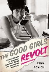 The Good Girls Revolt - How the Women of Newsweek Sued their Bosses and Changed the Workplace ebook by Lynn Povich