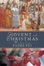 Advent and Christmas Wisdom from Padre Pio - Daily Scripture and Prayers Together With Saint Pio of Pietrelcina's Own Words ebook by Chiffolo, Compiled by Anthony F.