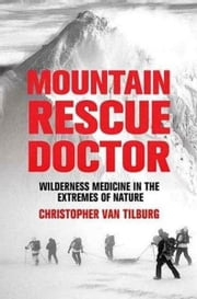 Mountain Rescue Doctor - Wilderness Medicine in the Extremes of Nature ebook by Christopher Van Tilburg