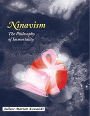 Ninavism: The Philosophy of Immortality ebook by Juliusz Kowalski