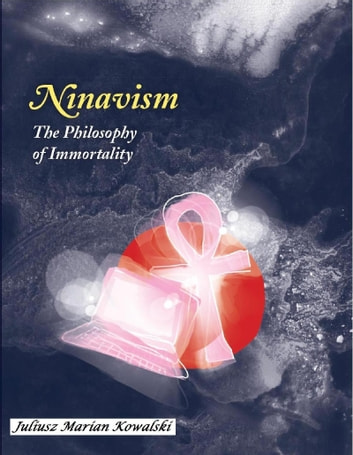 Ninavism: The Philosophy of Immortality ebook by Juliusz Marian Kowalski