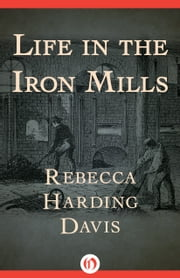 Life in the Iron Mills ebook by Rebecca Harding Davis