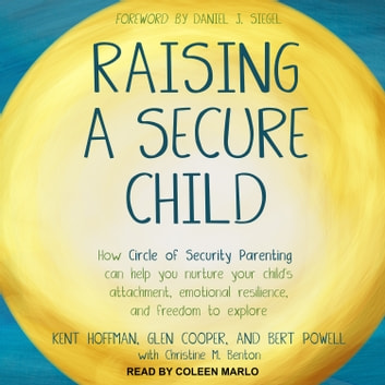 Raising a Secure Child - How Circle of Security Parenting Can Help You Nurture Your Child's Attachment, Emotional Resilience, and Freedom to Explore audiobook by Kent Hoffman, RelD,Glen Cooper, MA,Bert Powell, MA