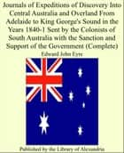 Journals of Expeditions of Discovery Into Central Australia and Overland From Adelaide to King George's Sound in the Years 1840-1 Sent by the Colonists of South Australia With the Sanction and Support of the Government (Complete) ebook by Edward John Eyre