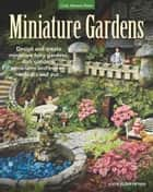 Miniature Gardens - Design & Create Miniature Fairy Gardens, Dish Gardens, Terrariums and More?Indoors and Out ebook by Katie Elzer-Peters