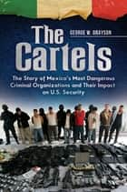 The Cartels: The Story of Mexico's Most Dangerous Criminal Organizations and their Impact on U.S. Security - The Story of Mexico's Most Dangerous Criminal Organizations and Their Impact on U.S. Security ebook by George W. Grayson Professor Emeritus