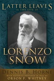 Latter Leaves in the Life of Lorenzo Snow ebook by Dennis Horne