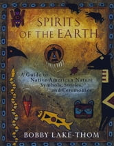 Spirits of the Earth - A Guide to Native American Nature Symbols, Stories, and Ceremonies ebook by Robert Lake-Thom