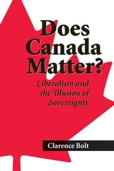 Does Canada Matter? - Liberalism and the Illusion of Sovereignty ebook by Clarence Bolt