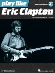 Play like Eric Clapton - The Ultimate Guitar Lesson Book with Audio Tracks ebook by Chad Johnson
