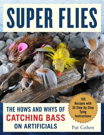 Super Flies - The Hows and Whys of Catching Bass on Flies: 185 Recipes with 35 Step-by-Step Tying Instructions ebook by Pat Cohen