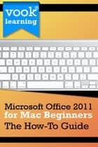 Microsoft Office 2011 for Mac Beginners: The How-To Guide ebook by Vook