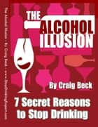 The Alcohol Illusion: 7 Secret Reasons to Stop Drinking ebook by Craig Beck