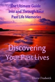 Discovering Your Past Lives: The Ultimate Guide Into and Through Your Past Life Memories ebook by Gloria Chadwick