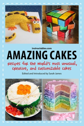 Amazing Cakes - Recipes for the World's Most Unusual, Creative, and Customizable Cakes ebook by Instructables.com
