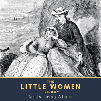 The Little Women Trilogy - Little Women, Little Men & Jo's Boys audiobook by Louisa May Alcott