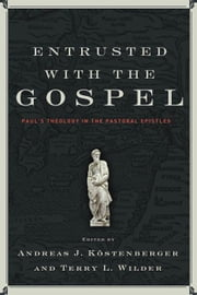 Entrusted with the Gospel ebook by Andreas J. Köstenberger,Terry L. Wilder