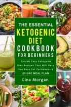 The Essential Ketogenic Diet Cookbook For Beginners: Quick and Easy Ketogenic Diet Recipes That Will Help You Burn Fat Permanently 21 Day Meal Plan eBook by Gina Morgan