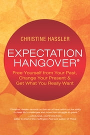 Expectation Hangover - Free Yourself from Your Past, Change Your Present and Get What You Really Want ebook by Christine Hassler