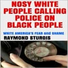 Nosy White People Calling the Police on Black People ( White America's Fear and Shame ) audiobook by Raymond Sturgis