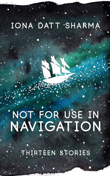 Not For Use In Navigation: Thirteen Stories ebook by Iona Datt Sharma