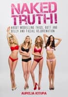 Naked Truth! - About modelling thigs, butt and belly and facial rejuvenation ebook by Aurelia Kitura