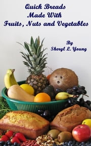Quick Breads Made With Fruits, Nuts and Vegetables ebook by Sheryl L. Young