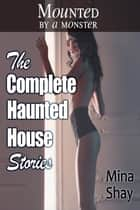 Mounted by a Monster: The Complete Haunted House Stories ebook by Mina Shay