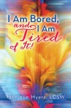 I am bored and I am TIRED of it!! ebook by Monique Myers, LCSW