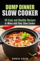 Dump Dinner Slow Cooker: 30 Easy and Healthy Recipes to Make with Your Slow Cooker - Slow Cooking ebook by Bernice Gibson