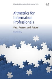 Altmetrics for Information Professionals - Past, Present and Future ebook by Kim Johan Holmberg