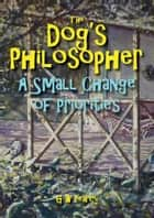 The Dog's Philosopher: A Small Change of Priorities ebook by GW Pearcy