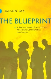 The Blueprint - A Revolutionary Plan to Plant Missional Communities on Campus ebook by Jaeson Ma,Lou Engle