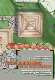 Texas Gardening for the 21st Century: Planning, Constructing, Planting, Embellishing, and Maintaining Your Landscape ebook by Nan Booth Simpson
