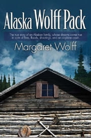 Alaska Wolff Pack - The true story of an Alaskan family, whose dreams came true in spite of fires, floods, shootings, and an airplane crash. ebook by Margaret Wolff