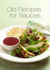 Old Recipes For Sauces ebook by Adrian Buzoianu