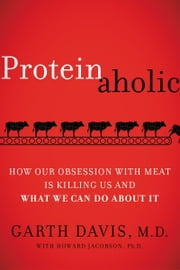 Proteinaholic - How Our Obsession with Meat Is Killing Us and What We Can Do About It ebook by Garth Davis, M.D.,Howard Jacobson