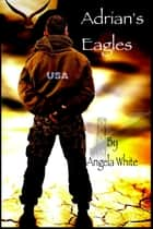 Adrian's Eagles: Book Four ebook by Angela White