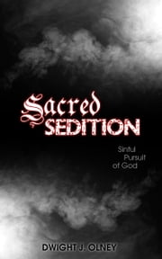 Sacred Sedition: Sinful Pursuit of God ebook by Olney, Dwight J.