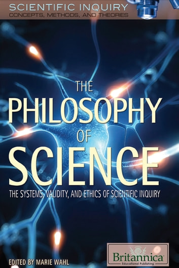 The Philosophy of Science - The Systems, Validity, and Ethics of Scientific Inquiry ebook by Britannica Educational Publishing