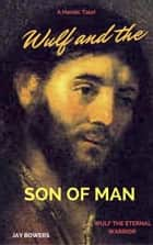 Wulf and the Son of Man - Wulf the Eternal Warrior ebook by Jay Bowers