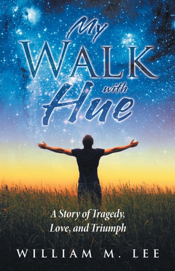 My Walk with Hue - A Story of Tragedy, Love, and Triumph ebook by William M. Lee