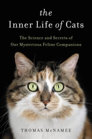 The Inner Life of Cats - The Science and Secrets of Our Mysterious Feline Companions ebook by Thomas McNamee