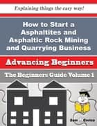 How to Start a Asphaltites and Asphaltic Rock Mining and Quarrying Business (Beginners Guide) ebook by Georgene Needham